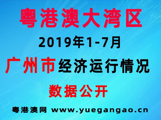 粤港澳大湾区:2019年1-7月广州市经济运行情况